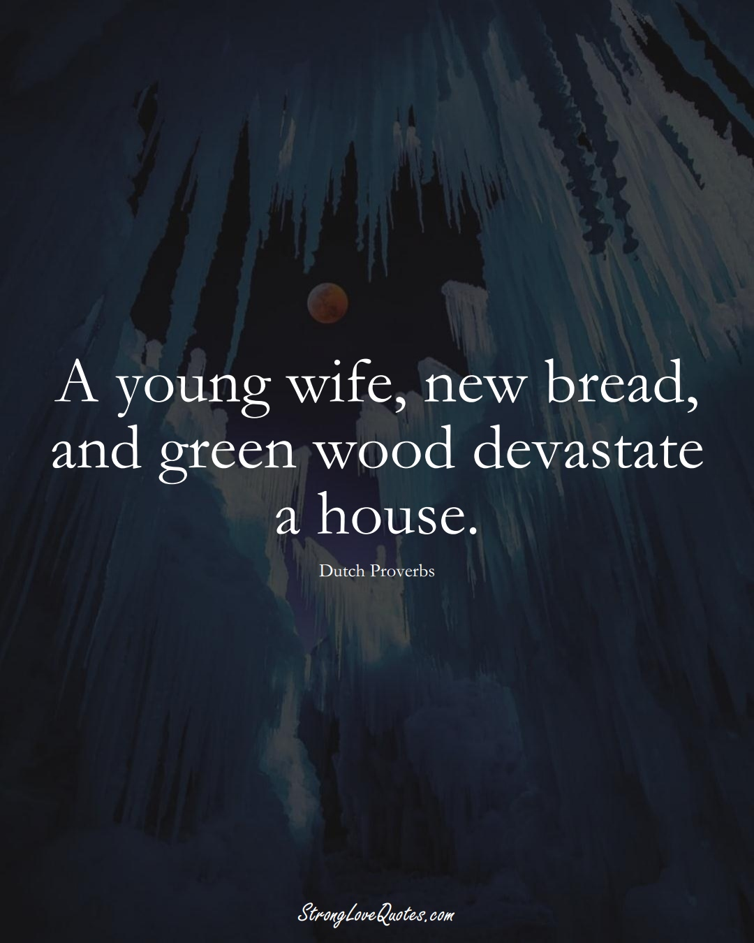 A young wife, new bread, and green wood devastate a house. (Dutch Sayings);  #EuropeanSayings