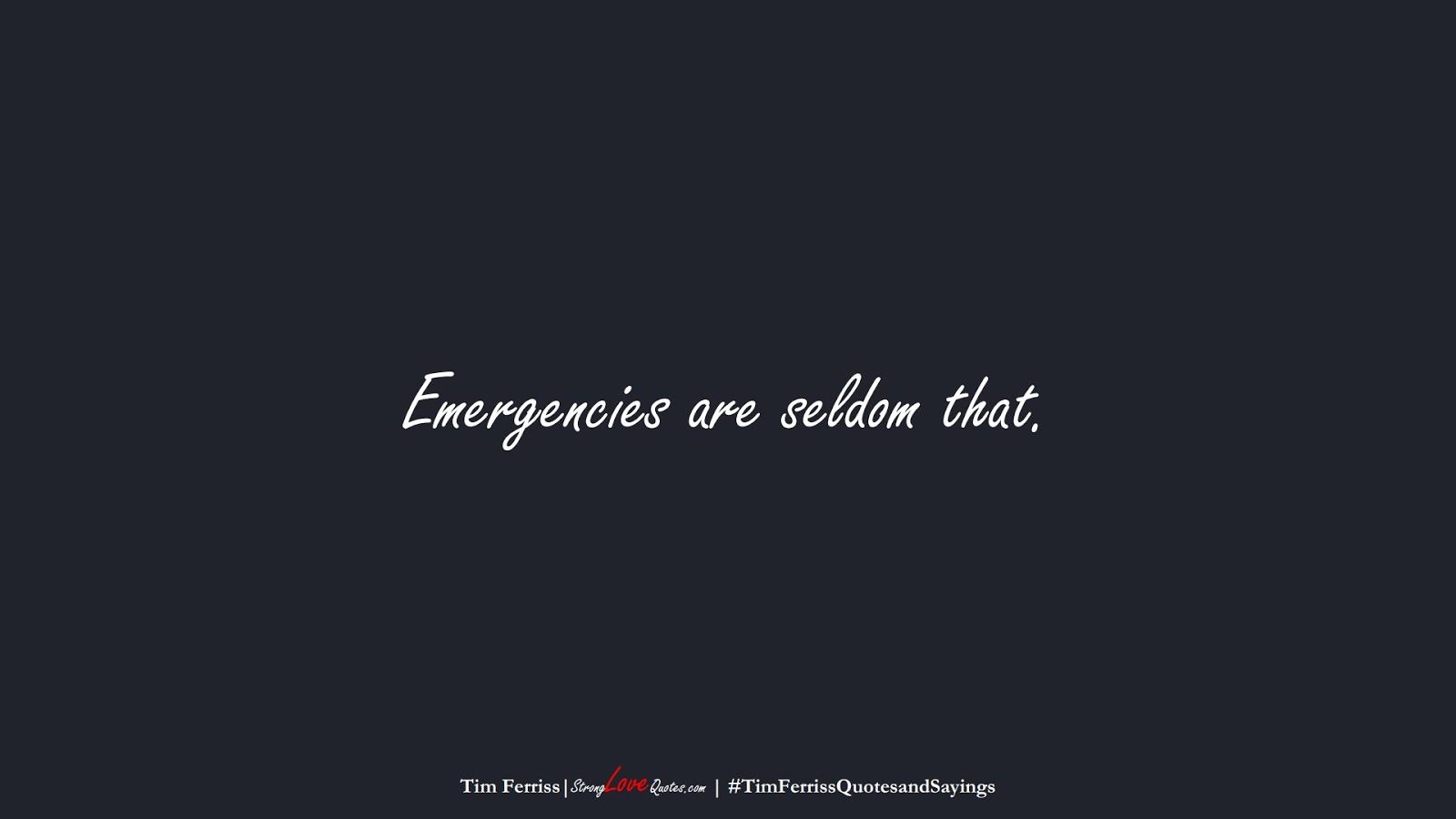 Emergencies are seldom that. (Tim Ferriss);  #TimFerrissQuotesandSayings