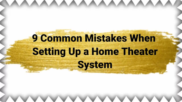 9 Common Mistakes When Setting Up a Home Theater System