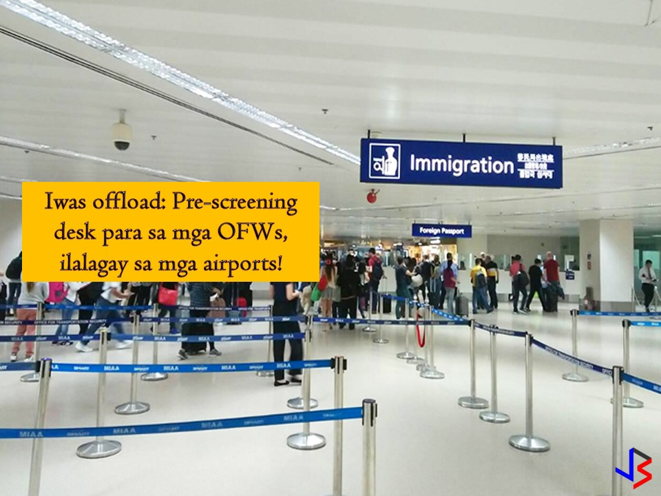 "To avoid unjust offloading the Bureau of Immigration (BI) will open pre-screening counters in all international airport terminals in the country. According to BI, the opening of the pre-screening desk was a proposal from former Special Assistant to President Christopher Bong Go. It aims to avoid unjust offloading of OFWs traveling as a tourist as well as international bound passengers.  BI said there's a report about the increasing number of deferred passengers and unjust offloading of OFWs and it should be addressed, the reason why they adopt the suggestion of Go.   Immigration Commissioner Jaime Morente said the common reason of offloading is the incomplete documents upon the assessment of the immigration forward counters. However, he said that there are alarming incidents regarding certain immigration official involved in alleged unjust offloading of an OFWs who departs as a tourist.   Morente believes that Go's suggestion could be a solution to the problem especially for OFWs who fails in the assessment of their travel and other requirements for their travel and work abroad. Sometimes he said it affects OFWs especially those who travel for the first time as a tourist but could not explain the purpose of their travel.  Under normal procedures, all Philippine passport holders pass through the immigration forward counters for departure formalities. If the immigration officer finds a problem and the passenger cannot explain the purpose of travel, he or she will be referred to another screening after 45 seconds before they are finally cleared to travel.  Aside from unjust offloading pre-screening counters can also shorten long lines in the immigration counters and would contribute to the smooth and faster departure procedures for international-bound travelers.   BI added, two pre-screening desks will be set up at NAIA 3 as initial implementation but eventually, all international airport terminals will be covered. It said that pre-screening desk can accommodate up to 2,000 international-bound passengers daily.   Under the guidelines, a ""Balik Manggagawa OFW with a valid visa and existing work contract with his current employer who intends to go to other countries while on vacation is considered a tourist and allowed to travel according to the guidelines for tourist passengers."