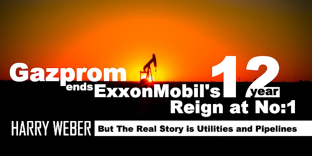 Gazprom ends ExxonMobil's 12-year Reign at No.1, But The Real Story is Utilities and Pipelines