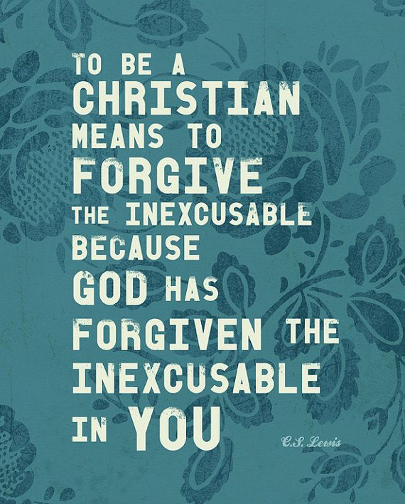 To be a Christian means to Forgive the Inexcusable because ...