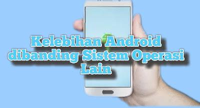 4 kelebihan Android dibanding sistem operasi lain