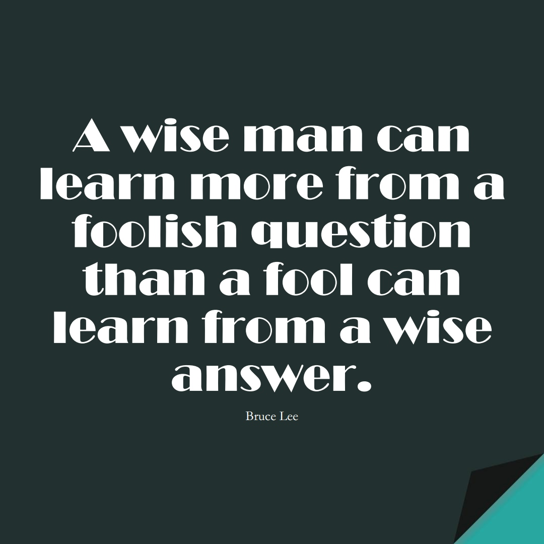 A wise man can learn more from a foolish question than a fool can learn from a wise answer. (Bruce Lee);  #LearningQuotes