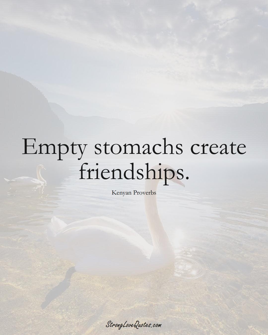 Empty stomachs create friendships. (Kenyan Sayings);  #AfricanSayings