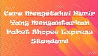 Cara Mengetahui Kurir Yang Mengantarkan Paket Shopee Express Standard
