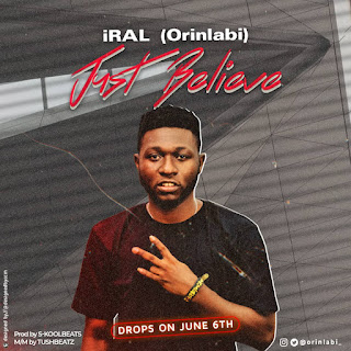 [Music] Iral (Orinlabi) - Just Believe (Prod. By S-koolbeats)