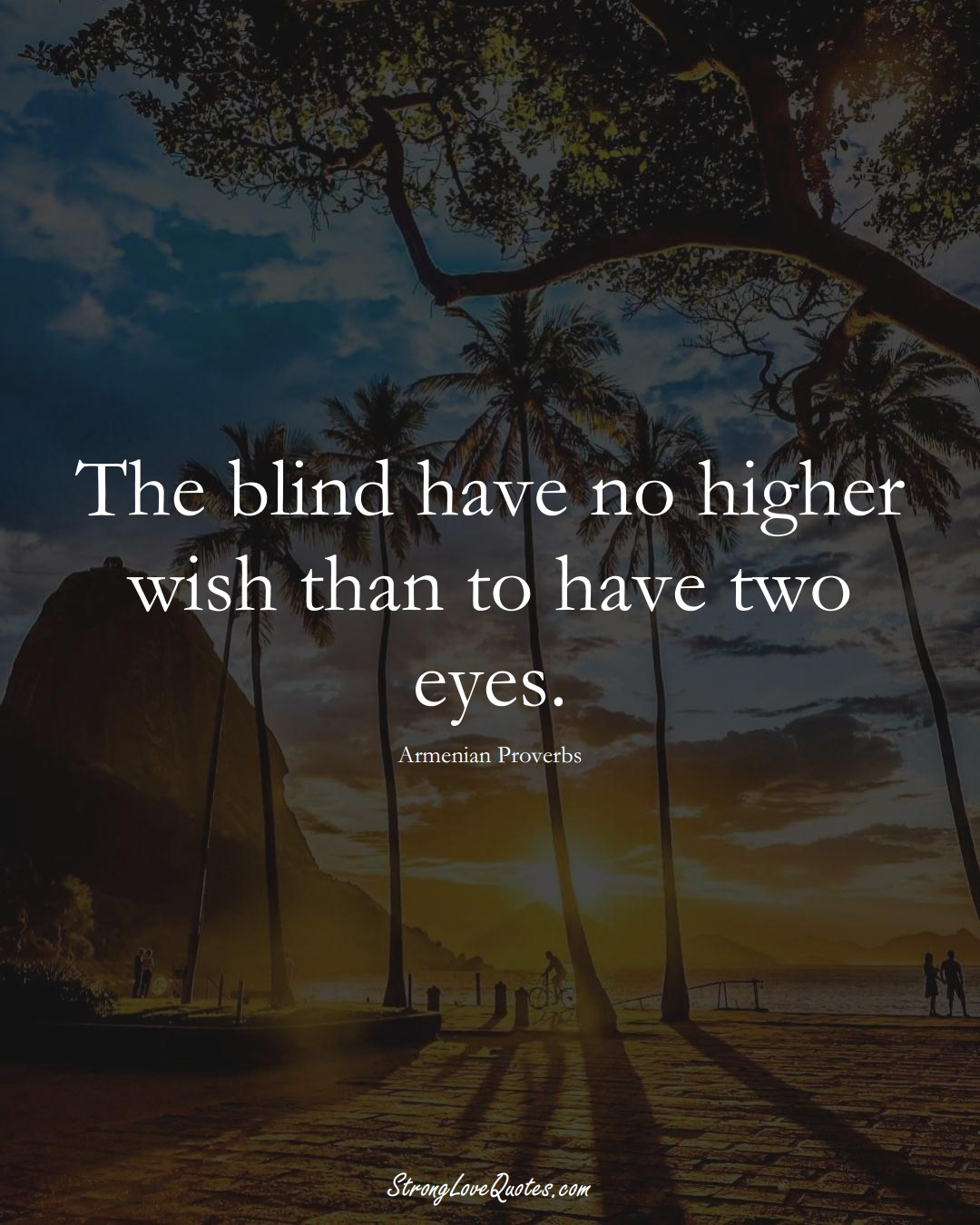 The blind have no higher wish than to have two eyes. (Armenian Sayings);  #AsianSayings