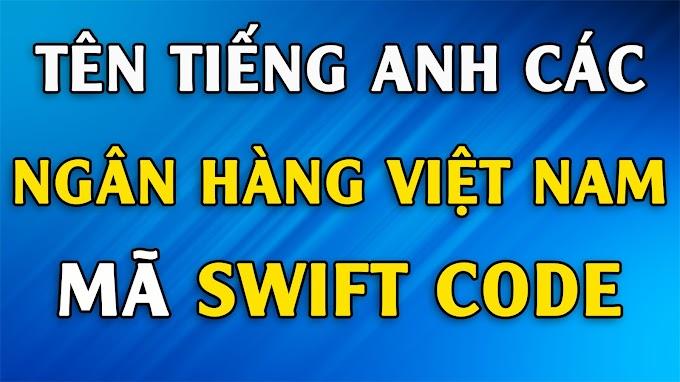 Tên Tiếng Anh các Ngân Hàng Việt Nam và mã SWIFT Code