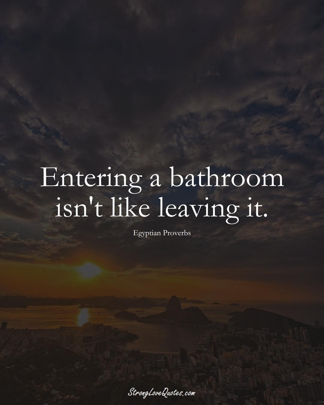 Entering a bathroom isn't like leaving it. (Egyptian Sayings);  #MiddleEasternSayings