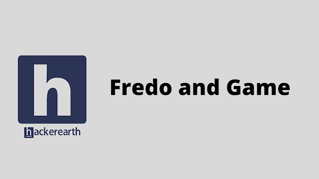 HackerEarth Fredo and Game problem solution