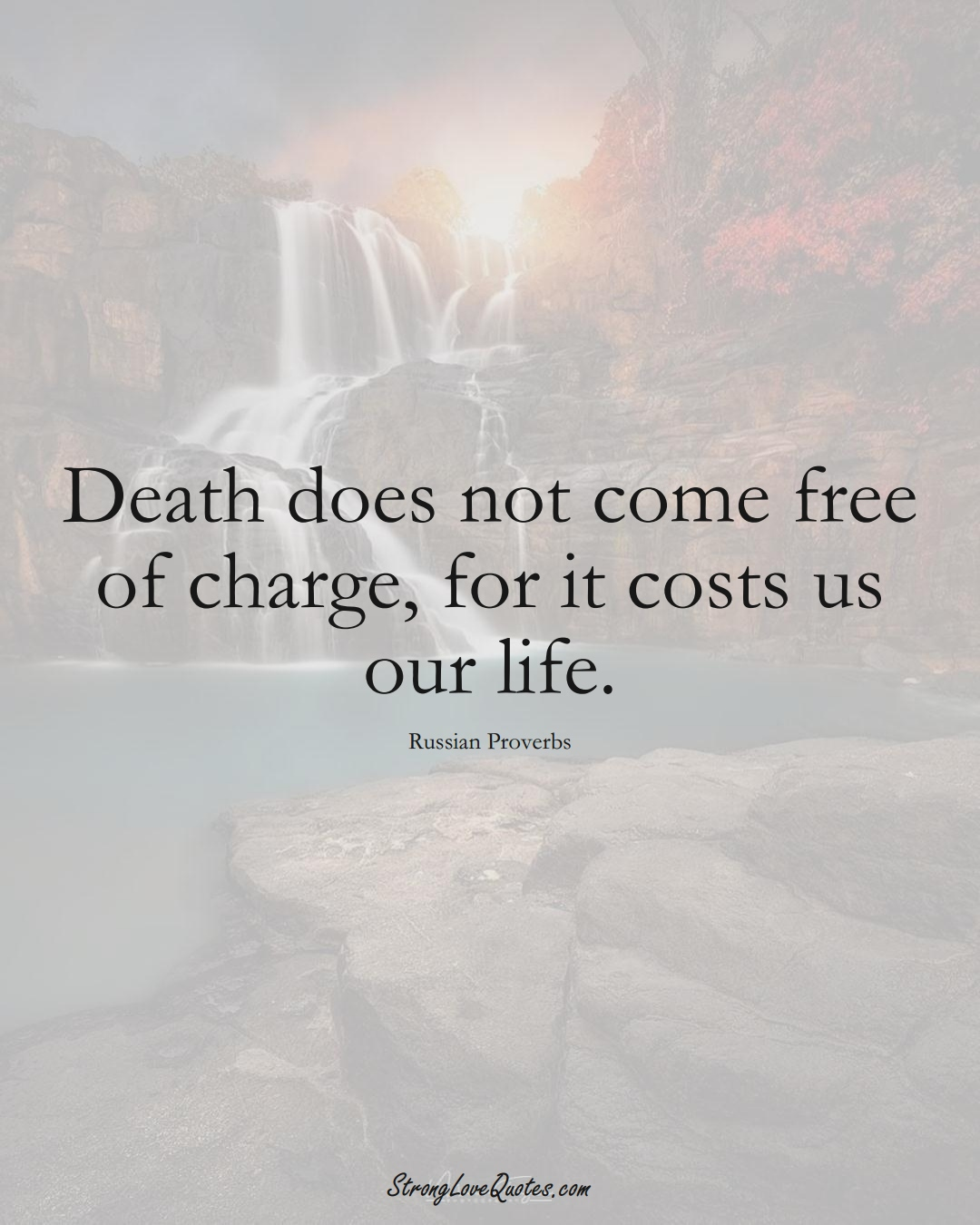 Death does not come free of charge, for it costs us our life. (Russian Sayings);  #AsianSayings