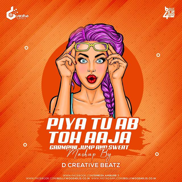 Piya Tu Ab Toh Aaja Vs Garmaini Jump And Sweat (Mashup) By D Creative Beatz