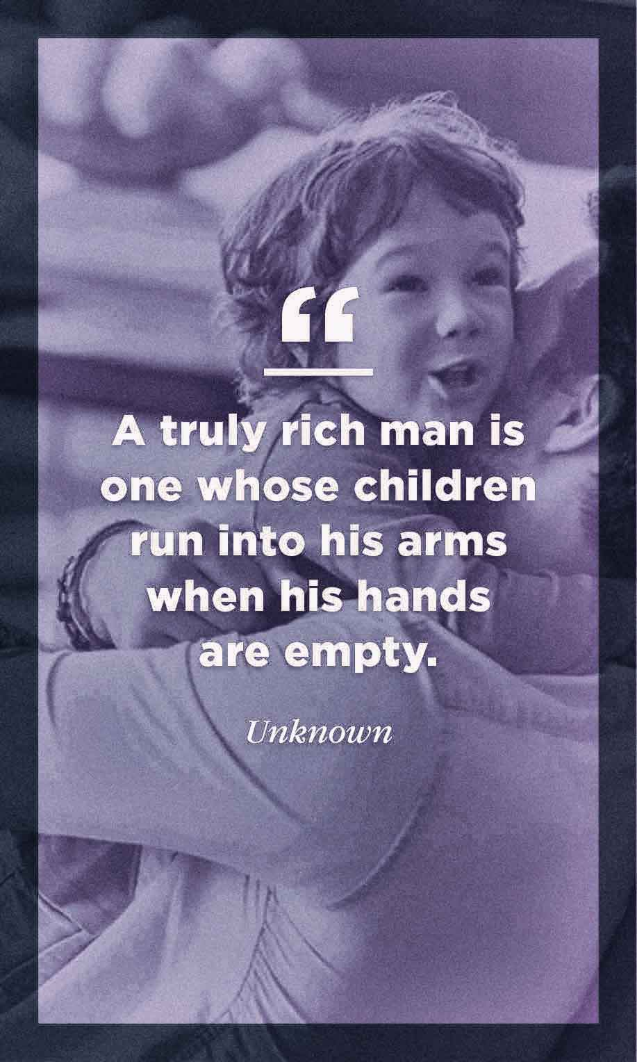 A truly rich man is one whose children run into his arms when his hands are empty