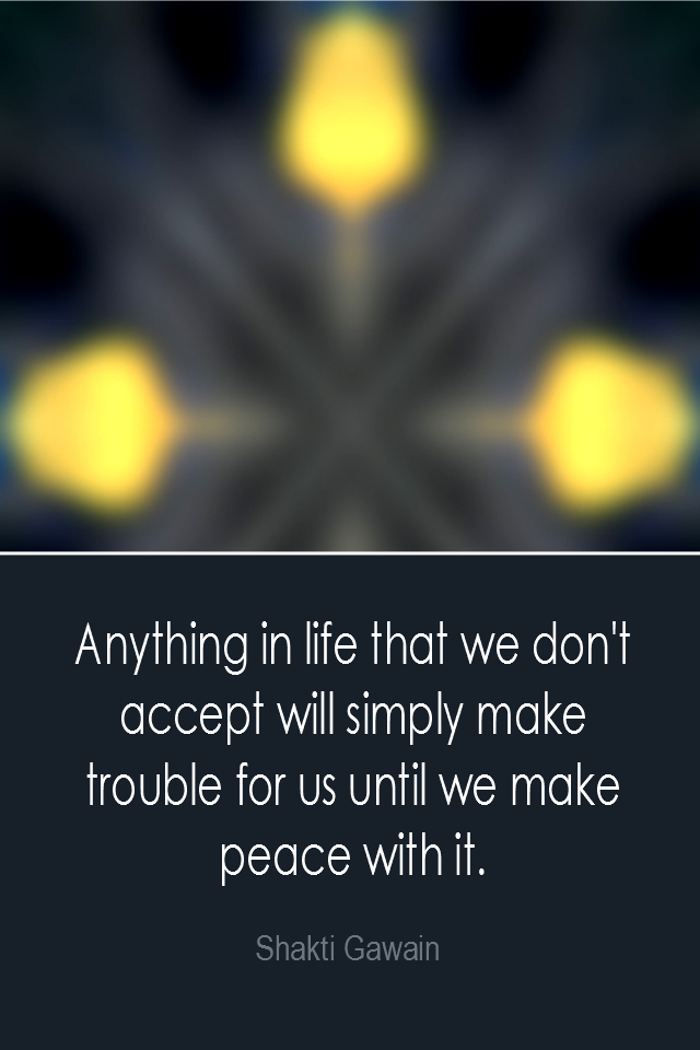 visual quote - image quotation: Anything in life that we don't accept will simply make trouble for us until we make peace with it. - Shakti Gawain
