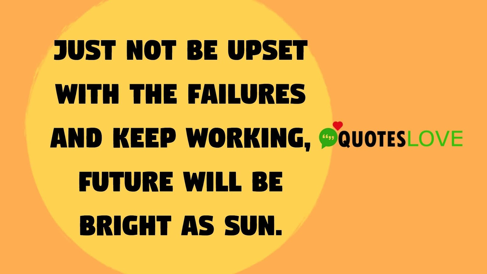 Just not be upset with the failures and keep working, future will be bright as sun.