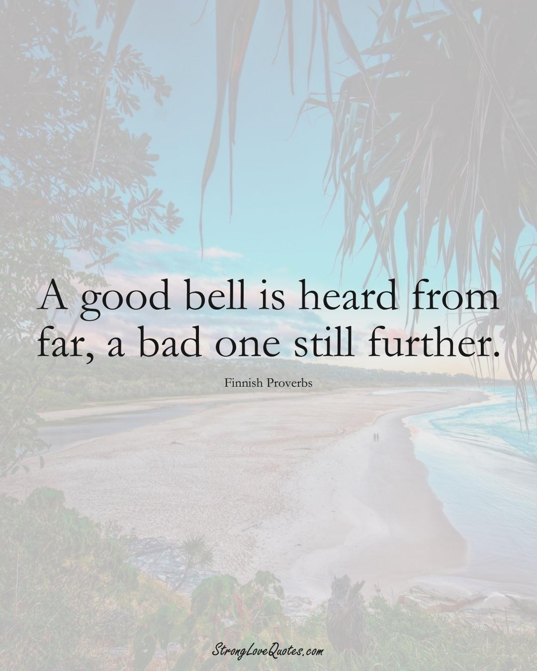 A good bell is heard from far, a bad one still further. (Finnish Sayings);  #EuropeanSayings