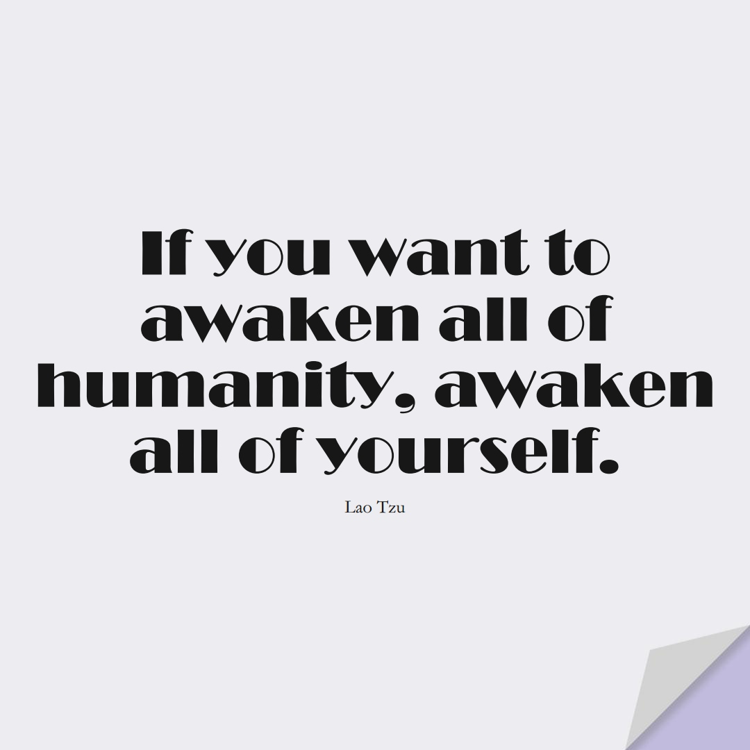 If you want to awaken all of humanity, awaken all of yourself. (Lao Tzu);  #HumanityQuotes