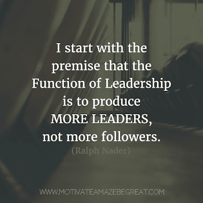 """Rare Success Quotes In Images To Inspire You: """"I start with the premise that the function of leadership is to produce more leaders, not more followers."""" - Ralph Nader"""