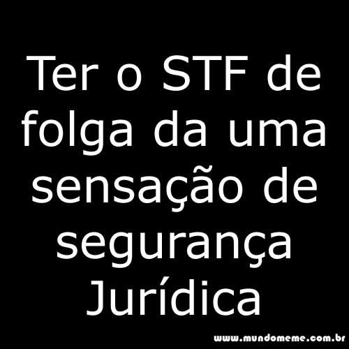 www.mundomeme.com.br - Ter o STF de folga da uma sensação de Segurança jurídica