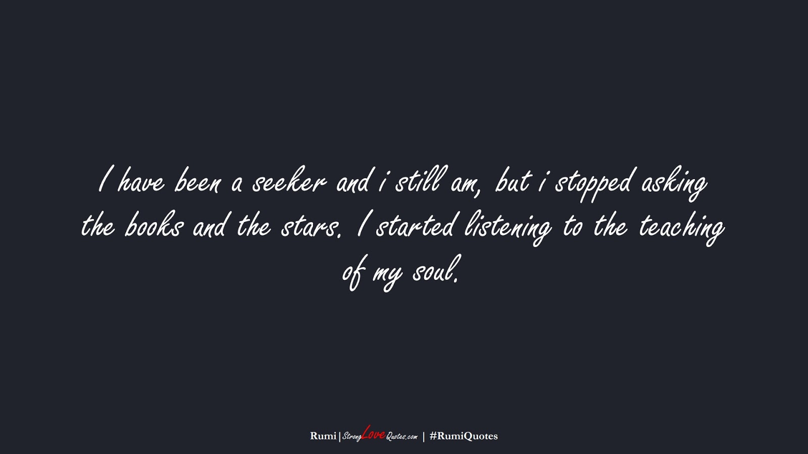 I have been a seeker and i still am, but i stopped asking the books and the stars. I started listening to the teaching of my soul. (Rumi);  #RumiQuotes