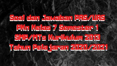 Download Soal dan Jawaban PAS/UAS PKn Kelas 7 Semester 1 SMP/MTs Kurikulum 2013 TP 2020/2021