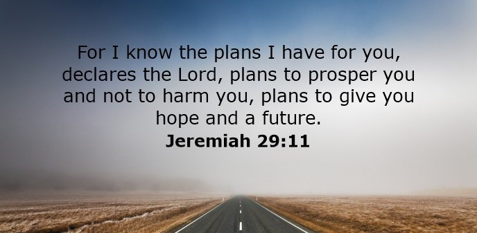 For I know the plans I have for you, declares the Lord, plans to prosper you and not to harm you, plans to give you hope and a future.
