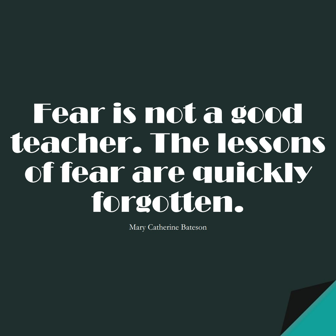 Fear is not a good teacher. The lessons of fear are quickly forgotten. (Mary Catherine Bateson);  #EducationQuotes