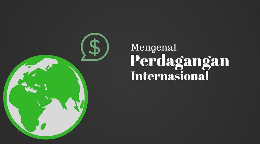 Pengertian, Faktor Pendorong dan Penghambatan serta Manfaat Perdagangan Internasional