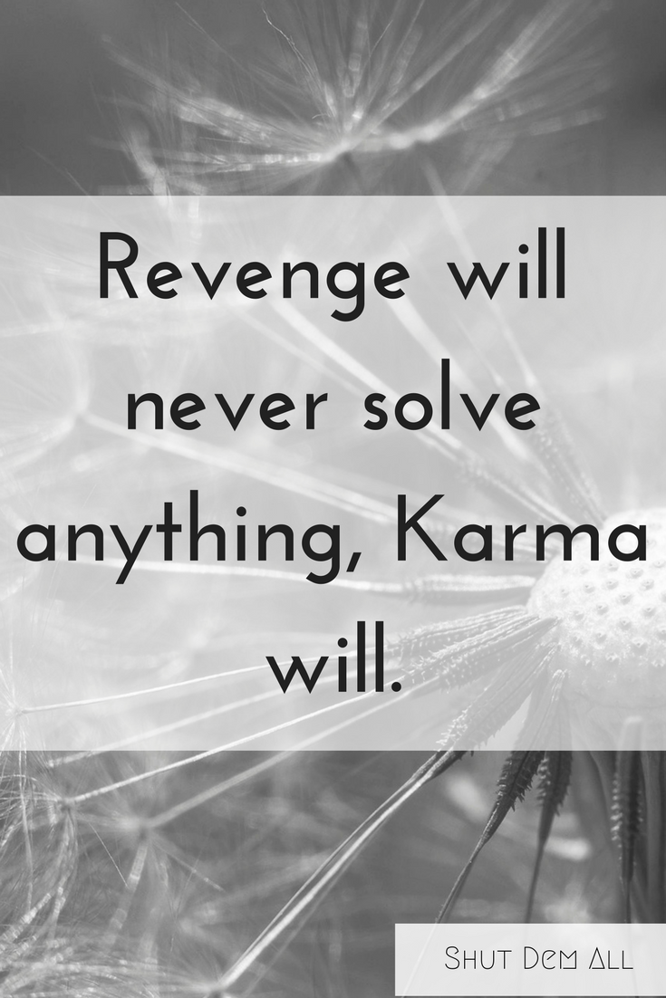 """Revenge will never solve anything, Karma will."""