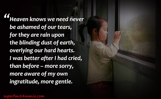 Heaven knows we need never be ashamed of our tears, for they are rain upon the blinding dust of earth, overlying our hard hearts. I was better after I had cried, than before – more sorry, more aware of my own ingratitude, more gentle.
