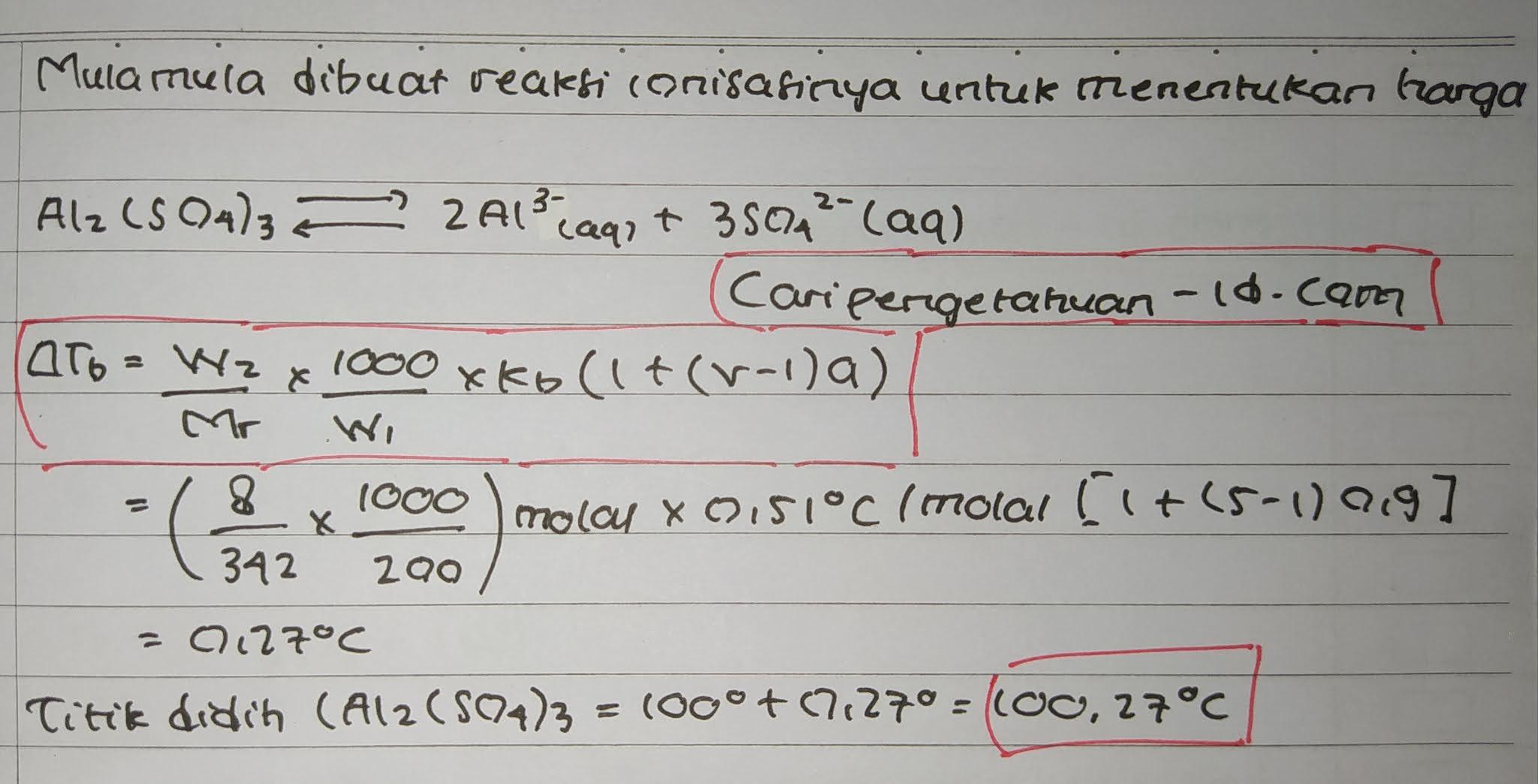 8 gram alumunium sulfat dalam 200 gram air, jika derajat ionisasi adalah 0.9 ( (Al = 27, S = 32, O = 16). Maka titik didih larutan tersebut adalah