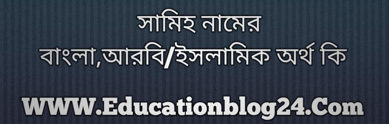 Samih name meaning in Bengali, সামিহ নামের অর্থ কি, সামিহ নামের বাংলা অর্থ কি, সামিহ নামের ইসলামিক অর্থ কি, সামিহ কি ইসলামিক /আরবি নাম