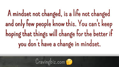 A mindset not changed, is a life not changed and only few people know this. You can't keep hoping that things will change for the better if you don't have a change in mindset.