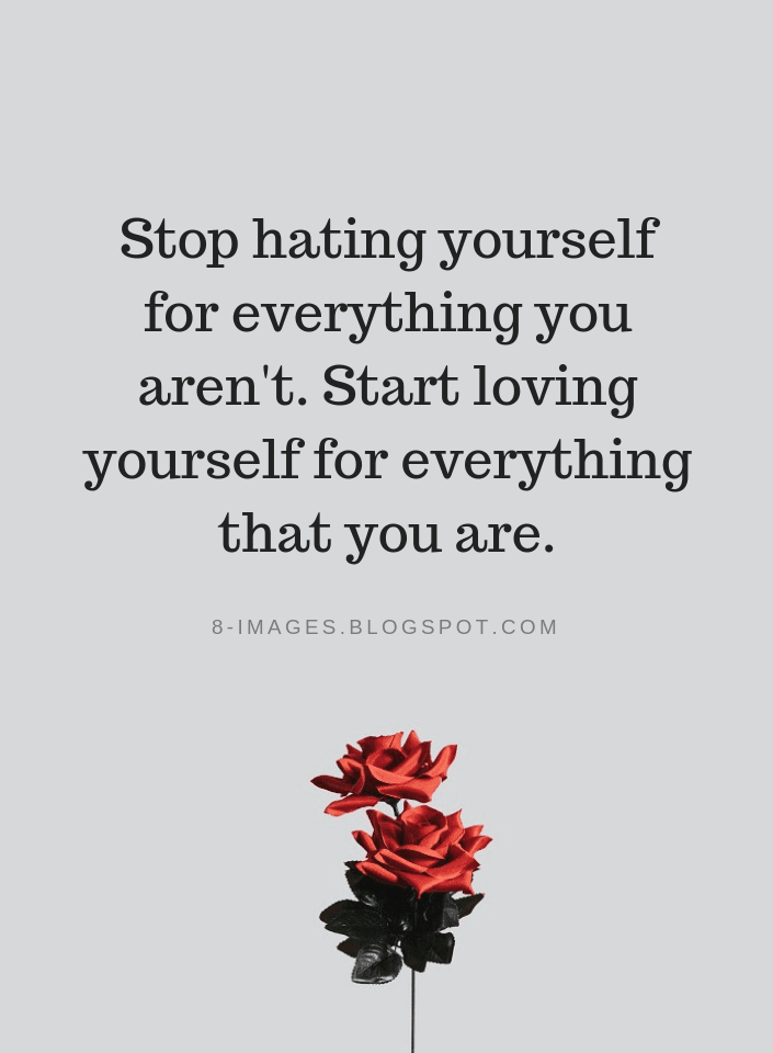 Stop hating yourself for everything you aren\'t. Start loving ...