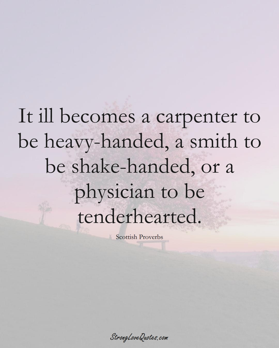 It ill becomes a carpenter to be heavy-handed, a smith to be shake-handed, or a physician to be tenderhearted. (Scottish Sayings);  #EuropeanSayings