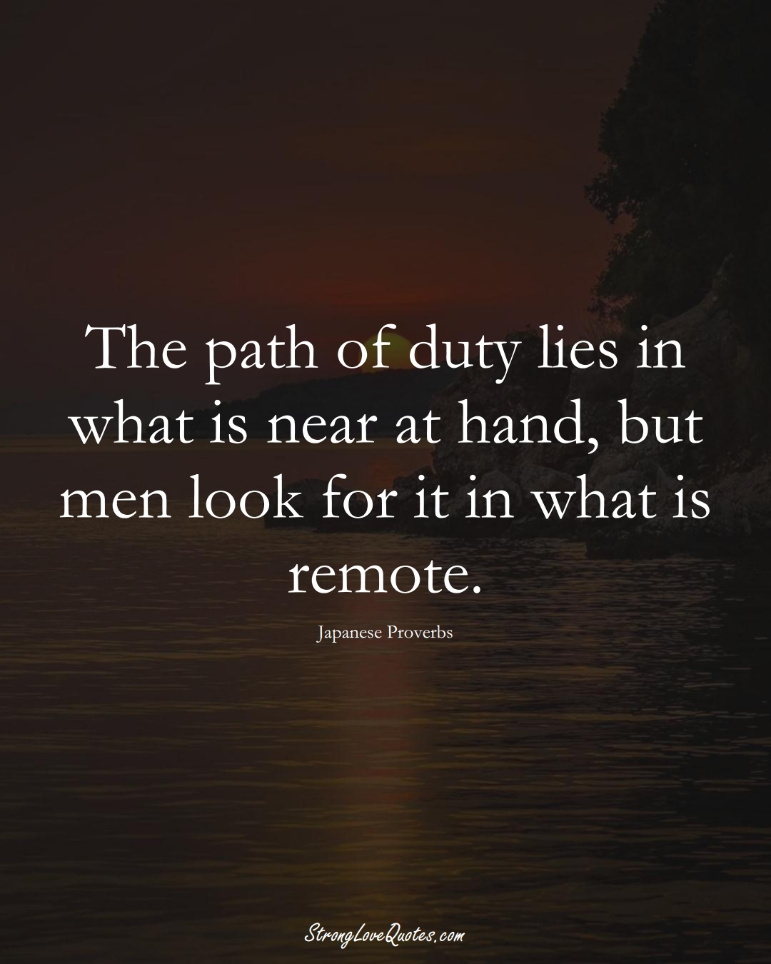 The path of duty lies in what is near at hand, but men look for it in what is remote. (Japanese Sayings);  #AsianSayings