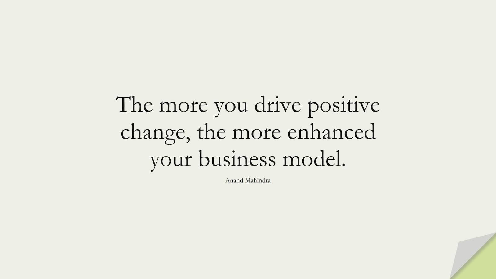 The more you drive positive change, the more enhanced your business model. (Anand Mahindra);  #PositiveQuotes