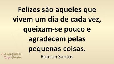 Felizes são aqueles que vivem um dia de cada vez, queixam-se pouco e agradecem pelas pequenas coisas. Robson Santos
