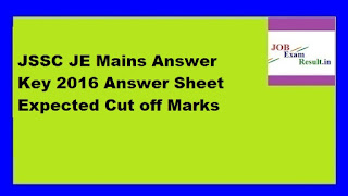 JSSC JE Mains Answer Key 2016 Answer Sheet Expected Cut off Marks