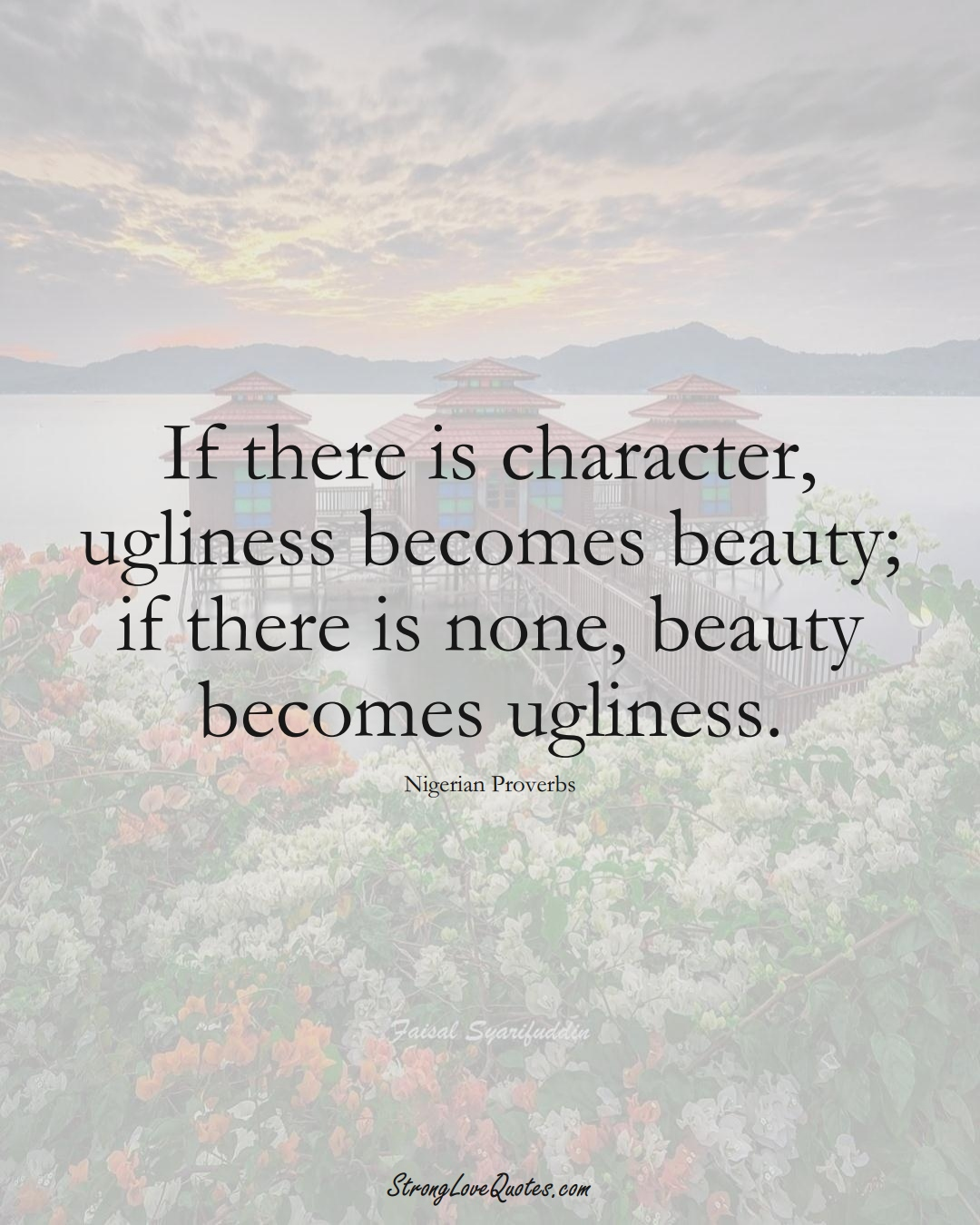If there is character, ugliness becomes beauty; if there is none, beauty becomes ugliness. (Nigerian Sayings);  #AfricanSayings