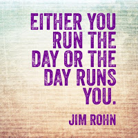 """Either you run the day or the day runs you."" – Jim Rohn"
