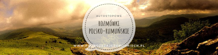 rozmówki polsko-rumuńskie, rozmówki, rumunia, rumunia autostop, podstawowe zwroty, język rumuński, autostopowe rozmówki