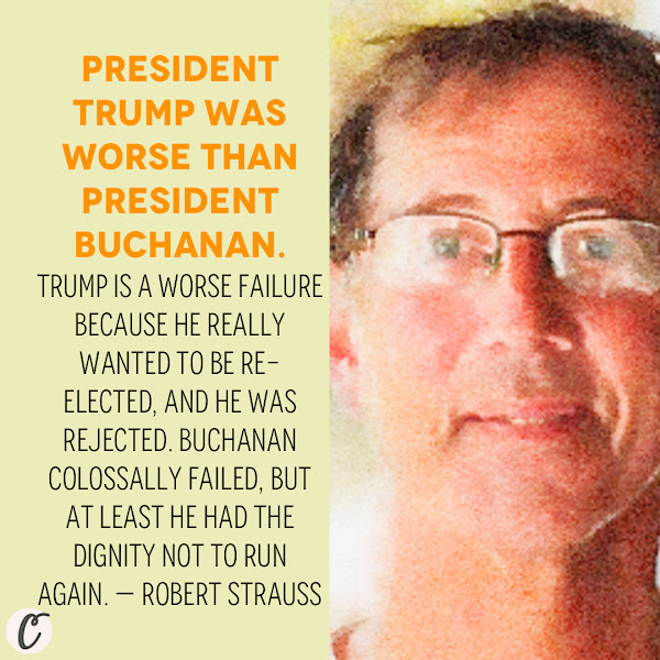President Trump was worse than President Buchanan. Trump is a worse failure because he really wanted to be re-elected, and he was rejected. Buchanan colossally failed, but at least he had the dignity not to run again. — Robert Strauss, a journalist and the author of 'Worst. President. Ever.,' a popular history of Buchanan