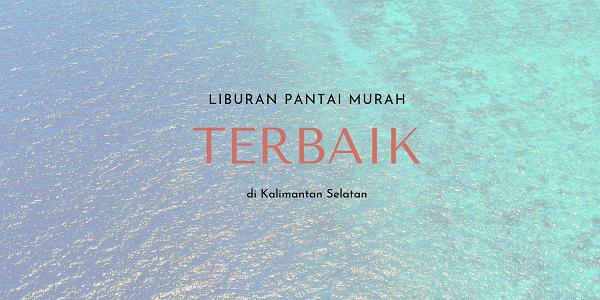 Liburan Murah Ke Pantai di Kalimantan Selatan