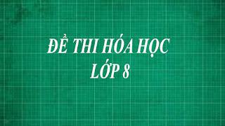 Tổng hợp những đề thi hóa học lớp 8 từ dễ đến khó