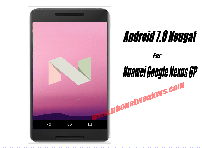 Download] Official Huawei Google Nexus 6P Android 7 0 Nougat