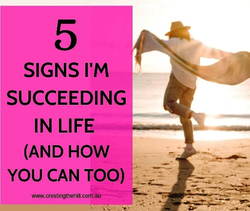 Cresting The Hill: 5 SIGNS I'M SUCCEEDING IN LIFE (AND YOU CAN TOO)