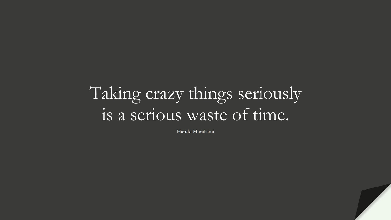 Taking crazy things seriously is a serious waste of time. (Haruki Murakami);  #ShortQuotes