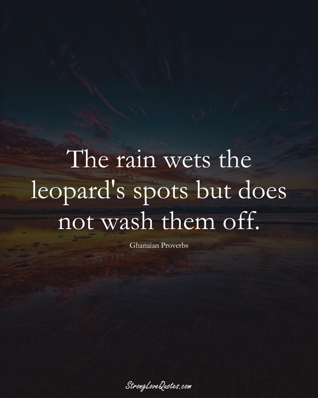 The rain wets the leopard's spots but does not wash them off. (Ghanaian Sayings);  #AfricanSayings
